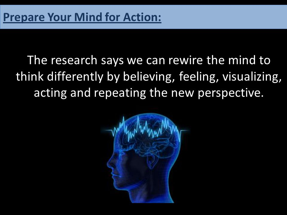The research says we can rewire the mind to think differently by believing, feeling, visualizing, acting and repeating the new perspective. Prepare Yo