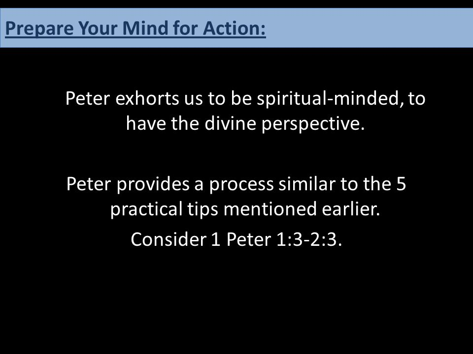 Peter exhorts us to be spiritual-minded, to have the divine perspective. Peter provides a process similar to the 5 practical tips mentioned earlier. C