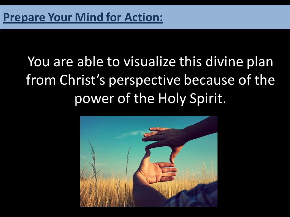 You are able to visualize this divine plan from Christ's perspective because of the power of the Holy Spirit. Prepare Your Mind for Action: