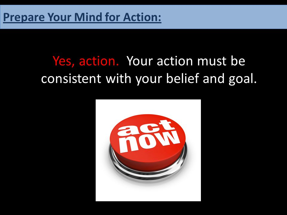 Yes, action. Your action must be consistent with your belief and goal. Prepare Your Mind for Action: