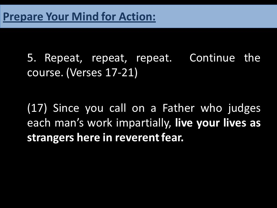 5.Repeat, repeat, repeat. Continue the course. (Verses 17-21) (17) Since you call on a Father who judges each man's work impartially, live your lives