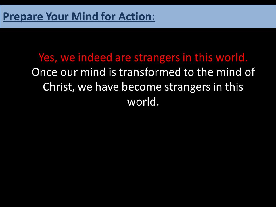 Yes, we indeed are strangers in this world. Once our mind is transformed to the mind of Christ, we have become strangers in this world. Prepare Your M