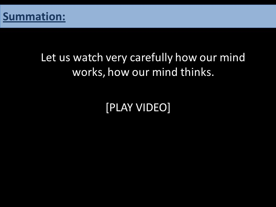 Let us watch very carefully how our mind works, how our mind thinks. [PLAY VIDEO] Summation: