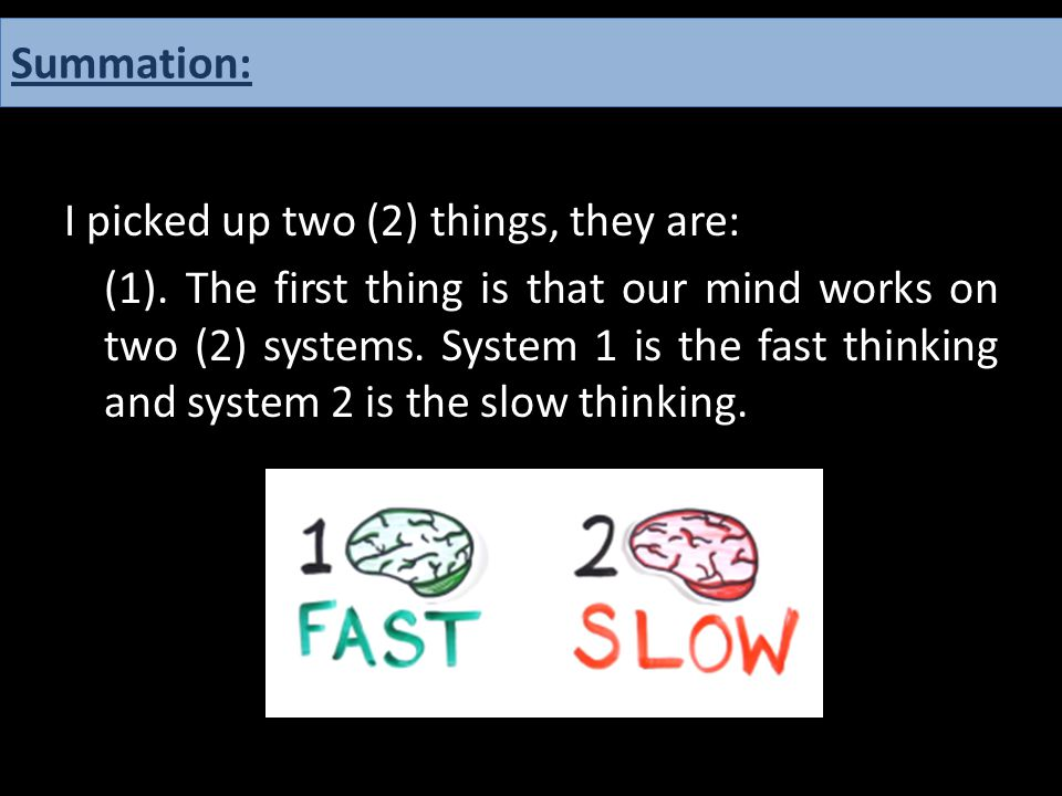 I picked up two (2) things, they are: (1). The first thing is that our mind works on two (2) systems. System 1 is the fast thinking and system 2 is th
