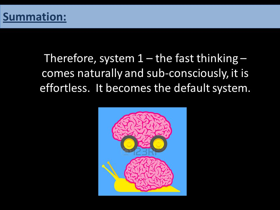 Therefore, system 1 – the fast thinking – comes naturally and sub-consciously, it is effortless. It becomes the default system. Summation:
