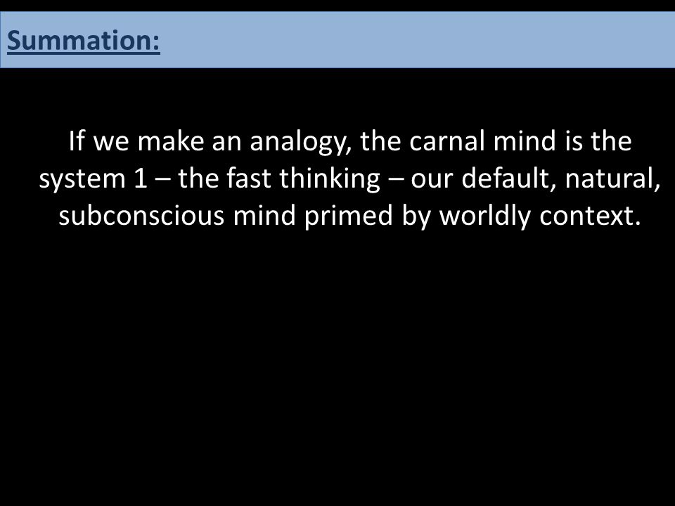 If we make an analogy, the carnal mind is the system 1 – the fast thinking – our default, natural, subconscious mind primed by worldly context. Summat