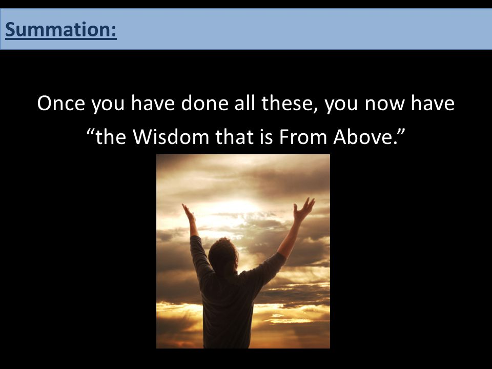 """Once you have done all these, you now have """"the Wisdom that is From Above."""" Summation:"""