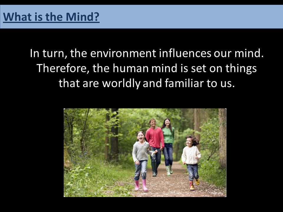 In turn, the environment influences our mind. Therefore, the human mind is set on things that are worldly and familiar to us. What is the Mind?