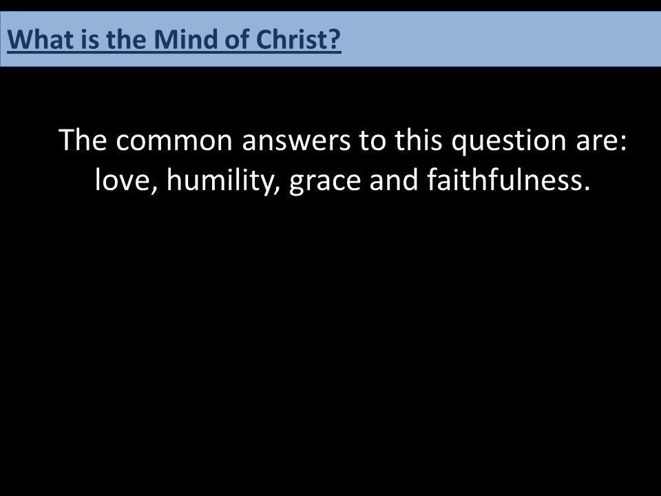 The common answers to this question are: love, humility, grace and faithfulness. What is the Mind of Christ?
