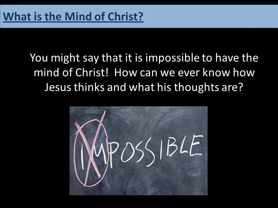 You might say that it is impossible to have the mind of Christ! How can we ever know how Jesus thinks and what his thoughts are? What is the Mind of C