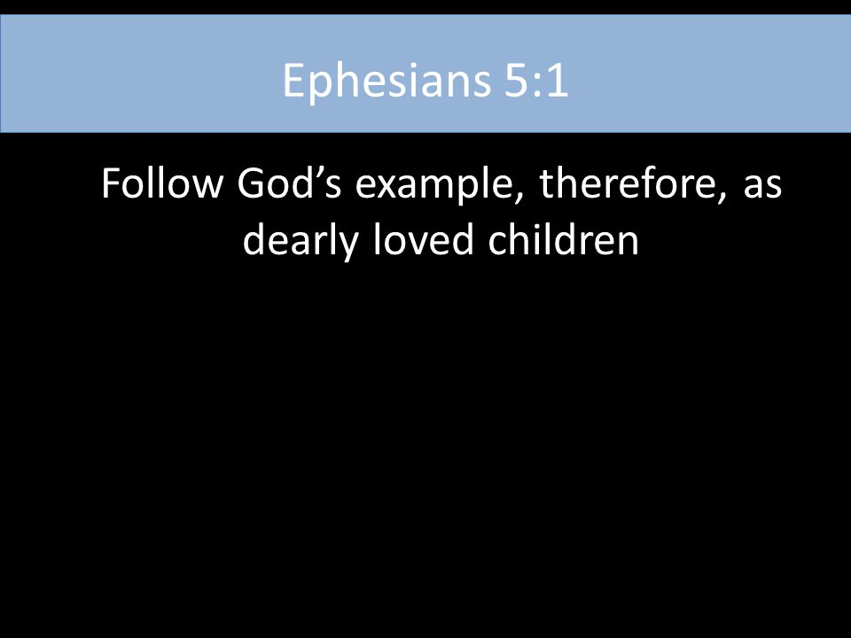 Ephesians 5:1 Follow God's example, therefore, as dearly loved children