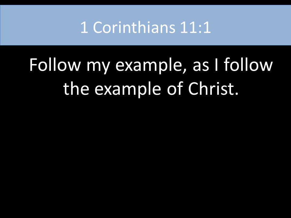 1 Corinthians 11:1 Follow my example, as I follow the example of Christ.