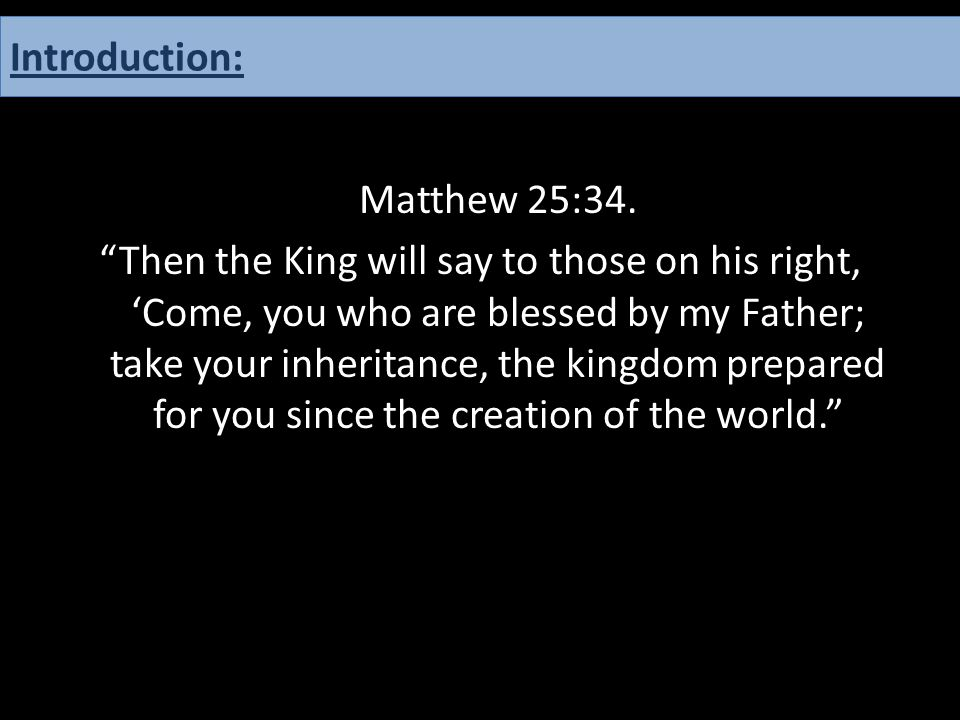 """Matthew 25:34. """"Then the King will say to those on his right, 'Come, you who are blessed by my Father; take your inheritance, the kingdom prepared for"""