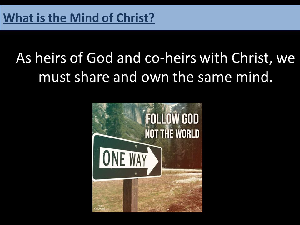 As heirs of God and co-heirs with Christ, we must share and own the same mind. What is the Mind of Christ?