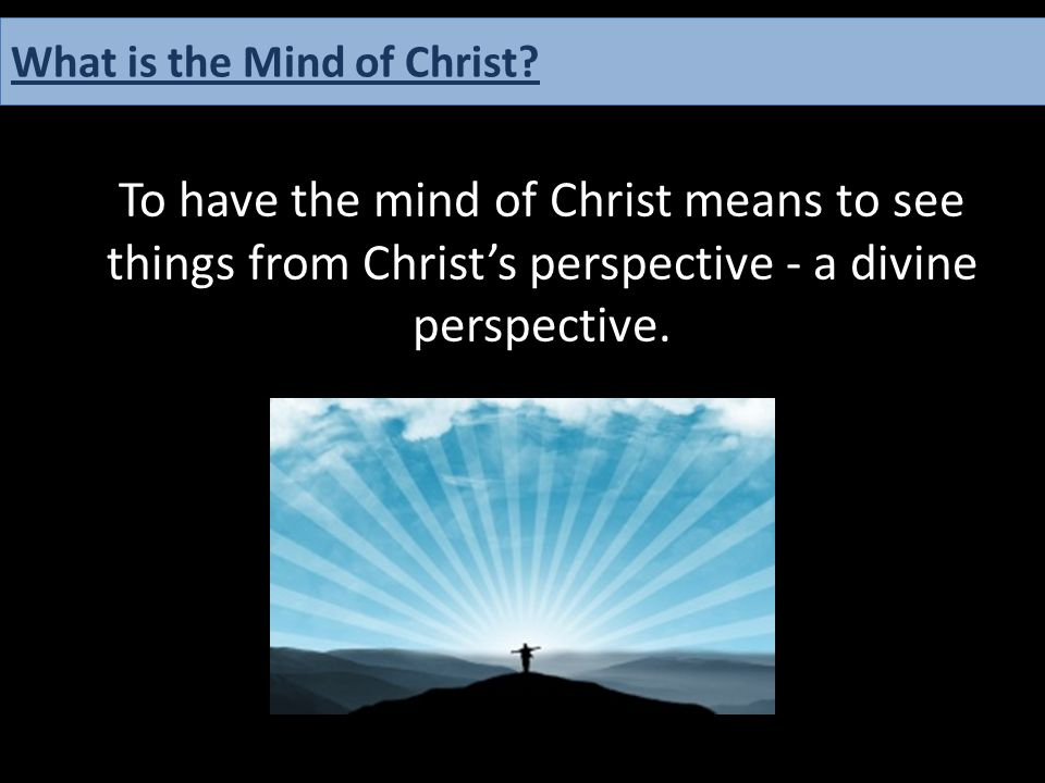 To have the mind of Christ means to see things from Christ's perspective - a divine perspective. What is the Mind of Christ?