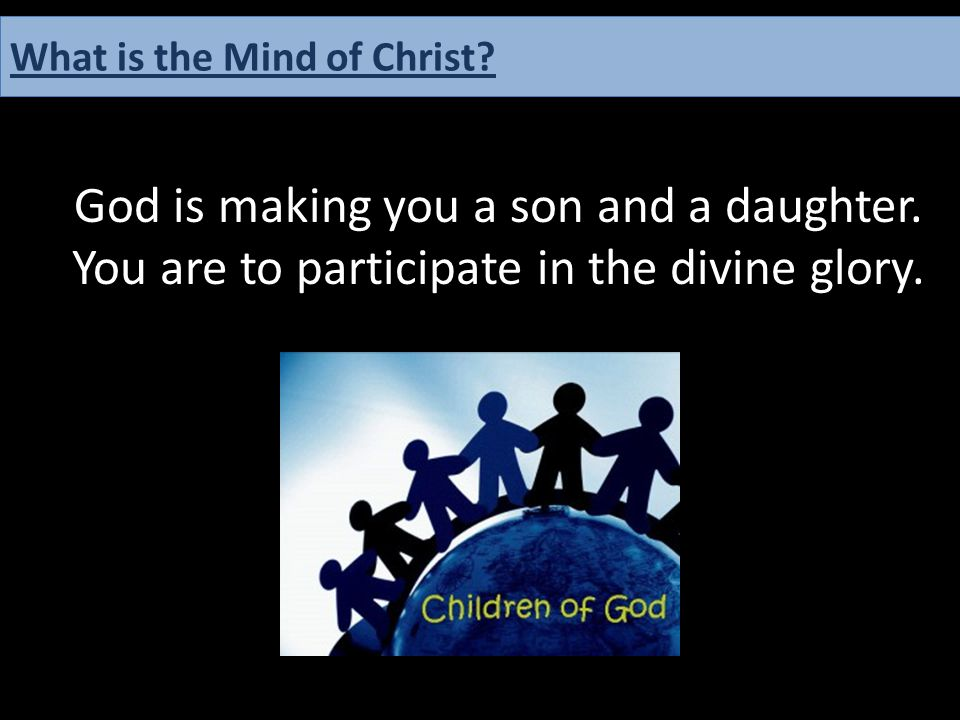 God is making you a son and a daughter. You are to participate in the divine glory. What is the Mind of Christ?