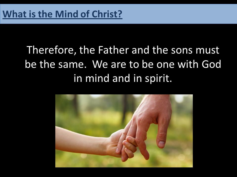 Therefore, the Father and the sons must be the same. We are to be one with God in mind and in spirit. What is the Mind of Christ?
