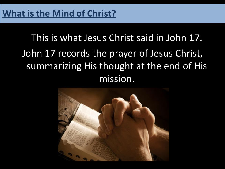 This is what Jesus Christ said in John 17. John 17 records the prayer of Jesus Christ, summarizing His thought at the end of His mission. What is the