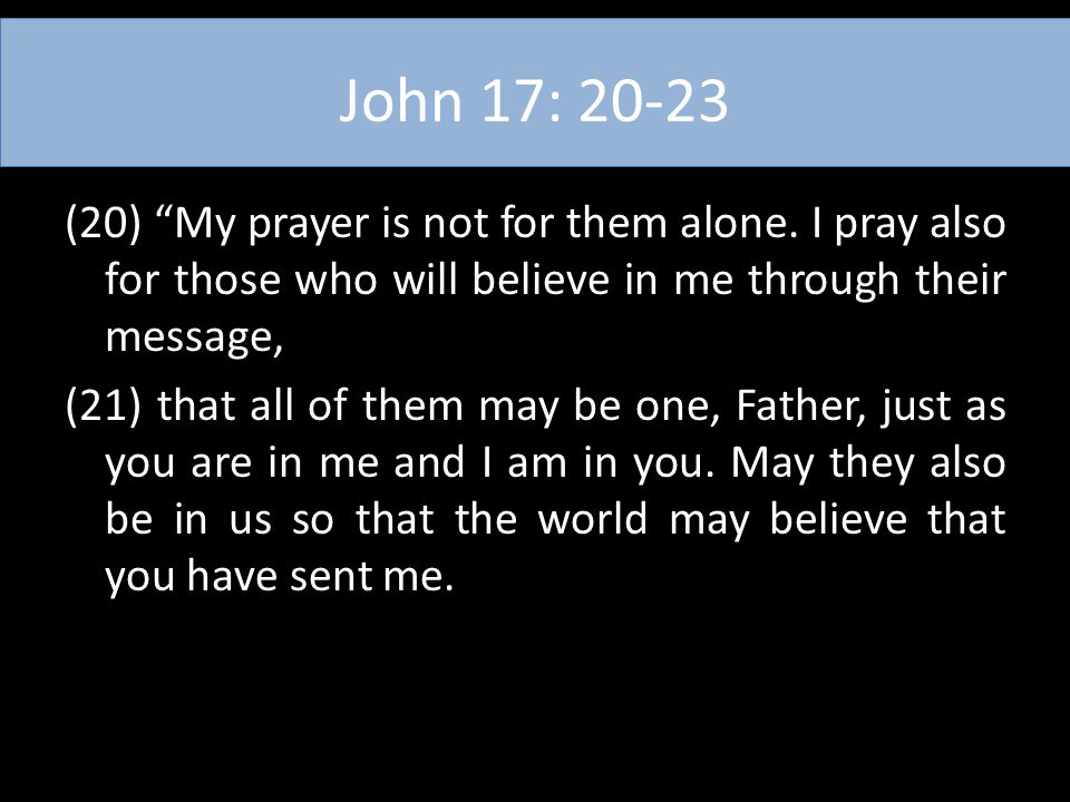 """John 17: 20-23 (20) """"My prayer is not for them alone. I pray also for those who will believe in me through their message, (21) that all of them may be"""