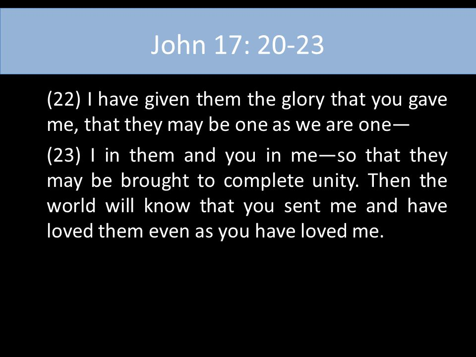 John 17: 20-23 (22) I have given them the glory that you gave me, that they may be one as we are one— (23) I in them and you in me—so that they may be
