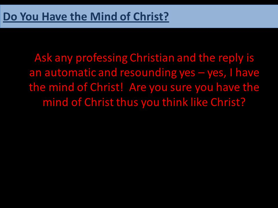 Ask any professing Christian and the reply is an automatic and resounding yes – yes, I have the mind of Christ! Are you sure you have the mind of Chri