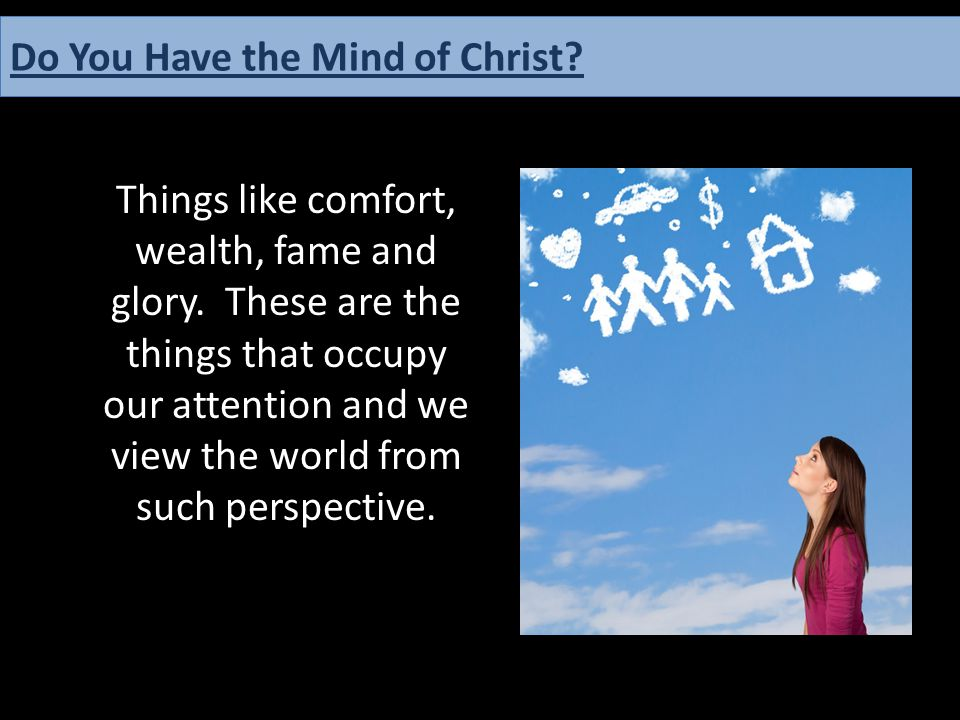 Things like comfort, wealth, fame and glory. These are the things that occupy our attention and we view the world from such perspective. Do You Have t