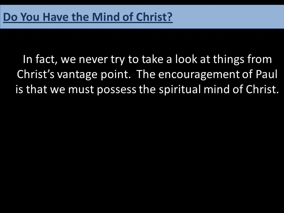 In fact, we never try to take a look at things from Christ's vantage point. The encouragement of Paul is that we must possess the spiritual mind of Ch