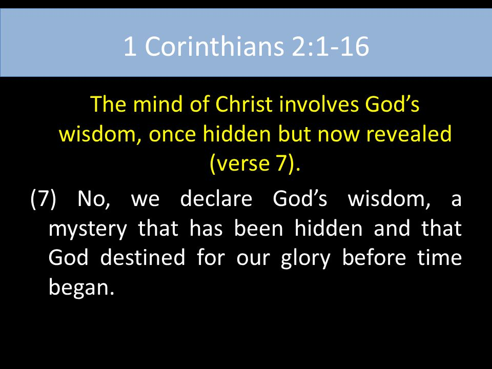 1 Corinthians 2:1-16 The mind of Christ involves God's wisdom, once hidden but now revealed (verse 7). (7) No, we declare God's wisdom, a mystery that