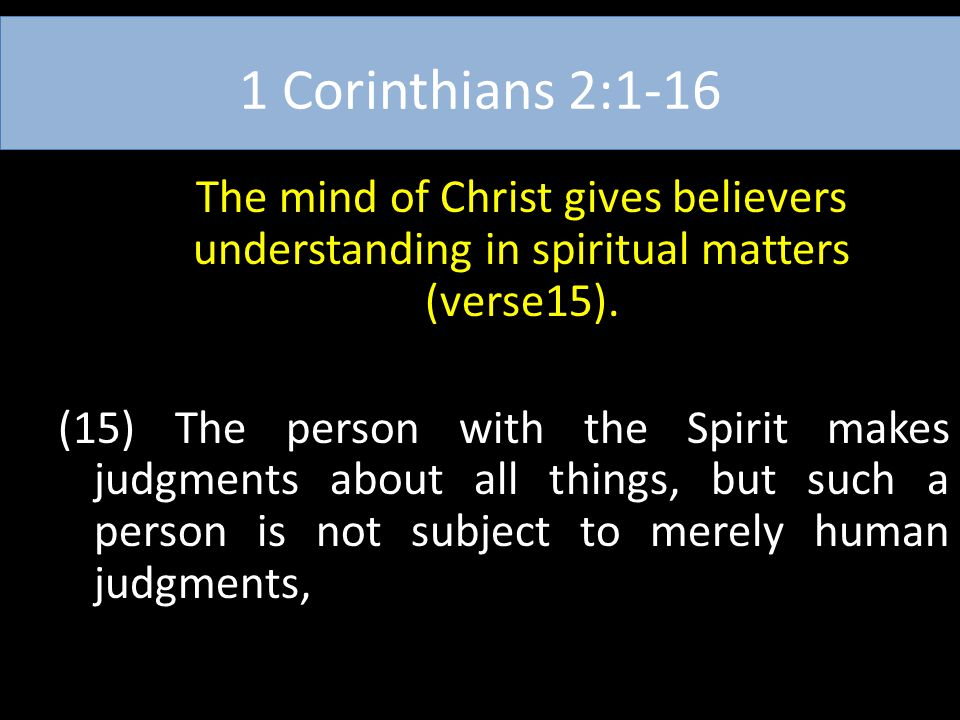 1 Corinthians 2:1-16 The mind of Christ gives believers understanding in spiritual matters (verse15). (15) The person with the Spirit makes judgments