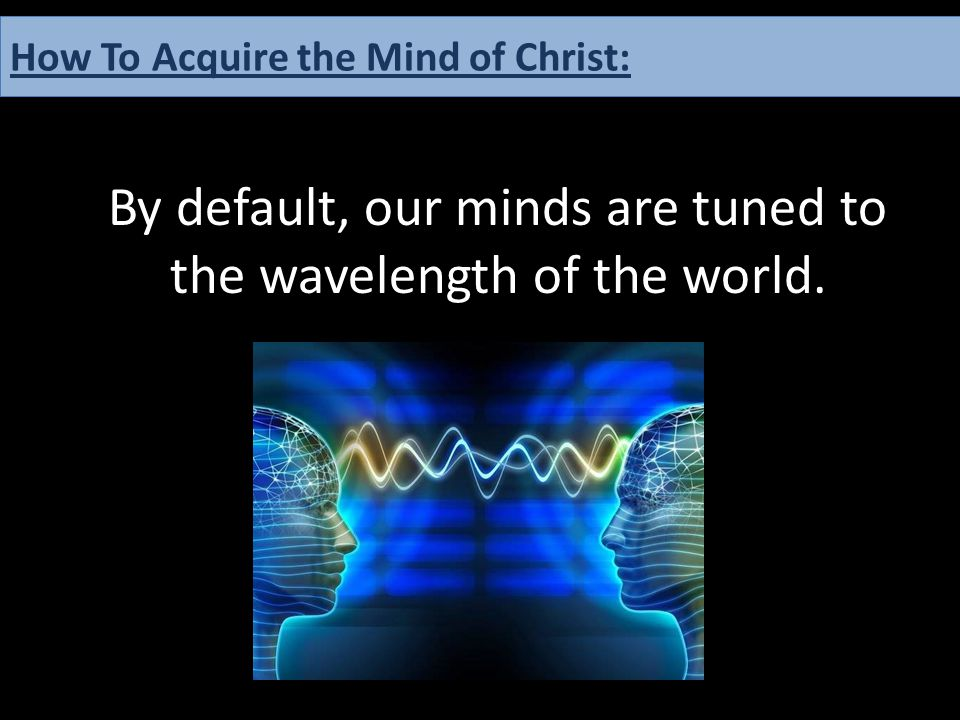 By default, our minds are tuned to the wavelength of the world. How To Acquire the Mind of Christ: