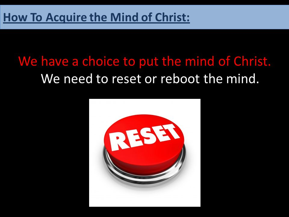We have a choice to put the mind of Christ. We need to reset or reboot the mind. How To Acquire the Mind of Christ: