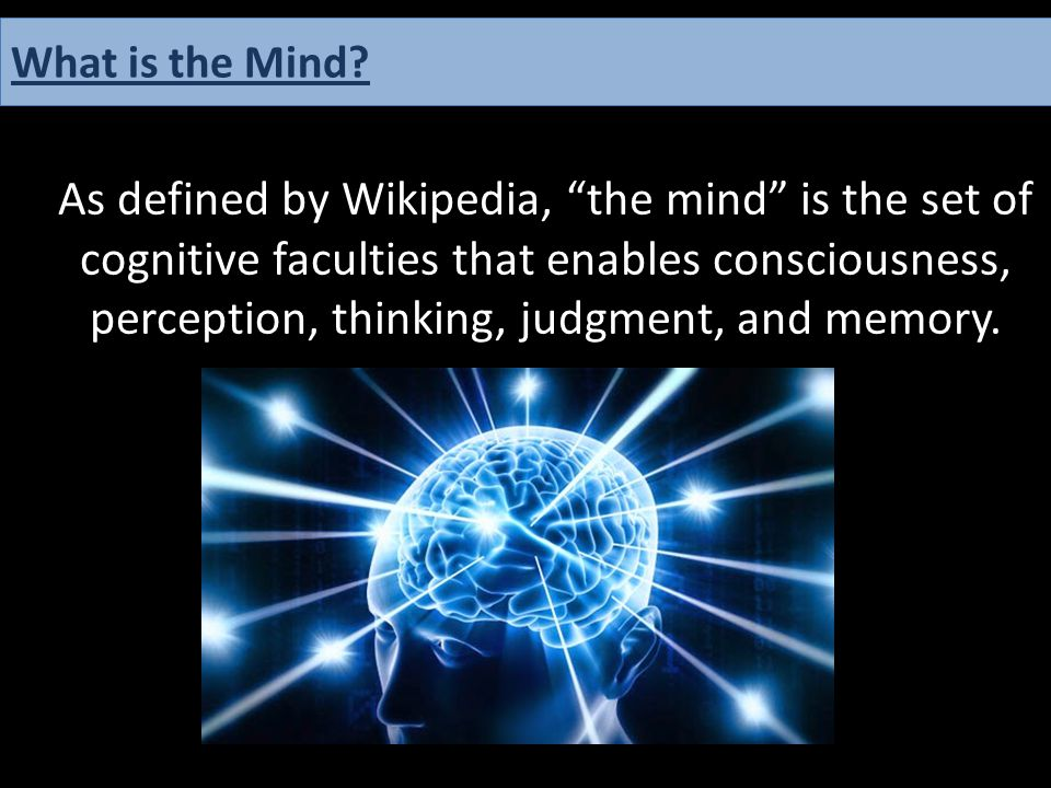 """As defined by Wikipedia, """"the mind"""" is the set of cognitive faculties that enables consciousness, perception, thinking, judgment, and memory. What is"""