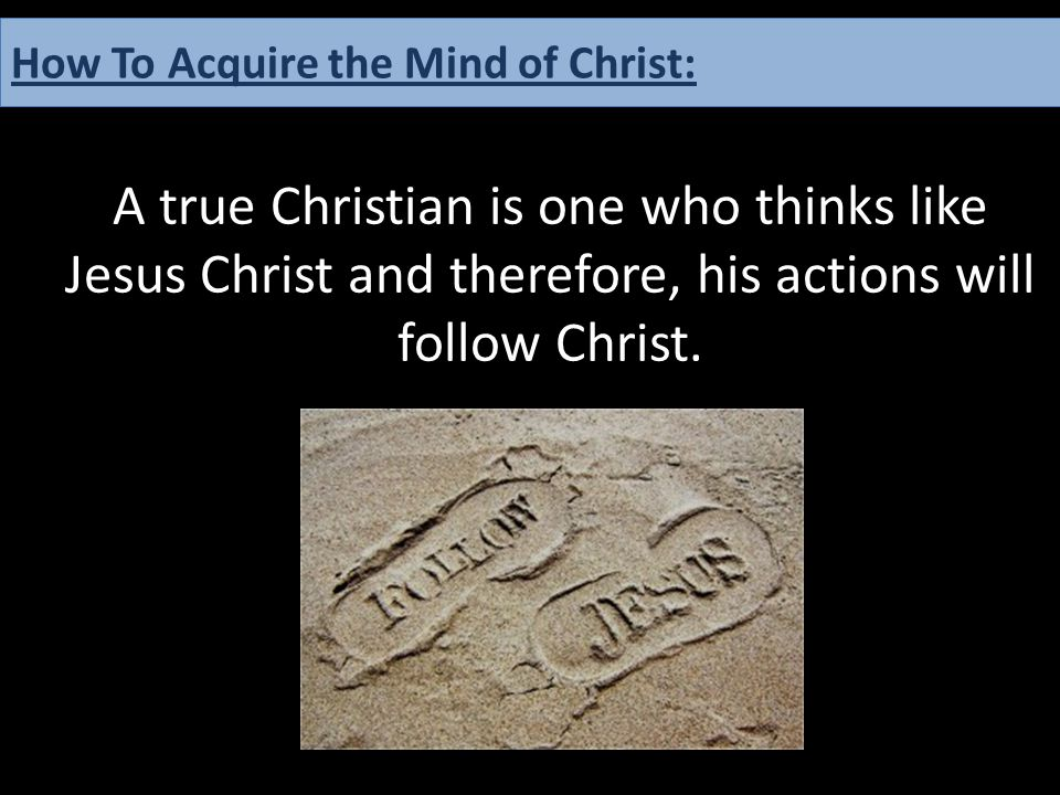 A true Christian is one who thinks like Jesus Christ and therefore, his actions will follow Christ. How To Acquire the Mind of Christ: