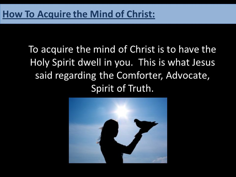 To acquire the mind of Christ is to have the Holy Spirit dwell in you. This is what Jesus said regarding the Comforter, Advocate, Spirit of Truth. How