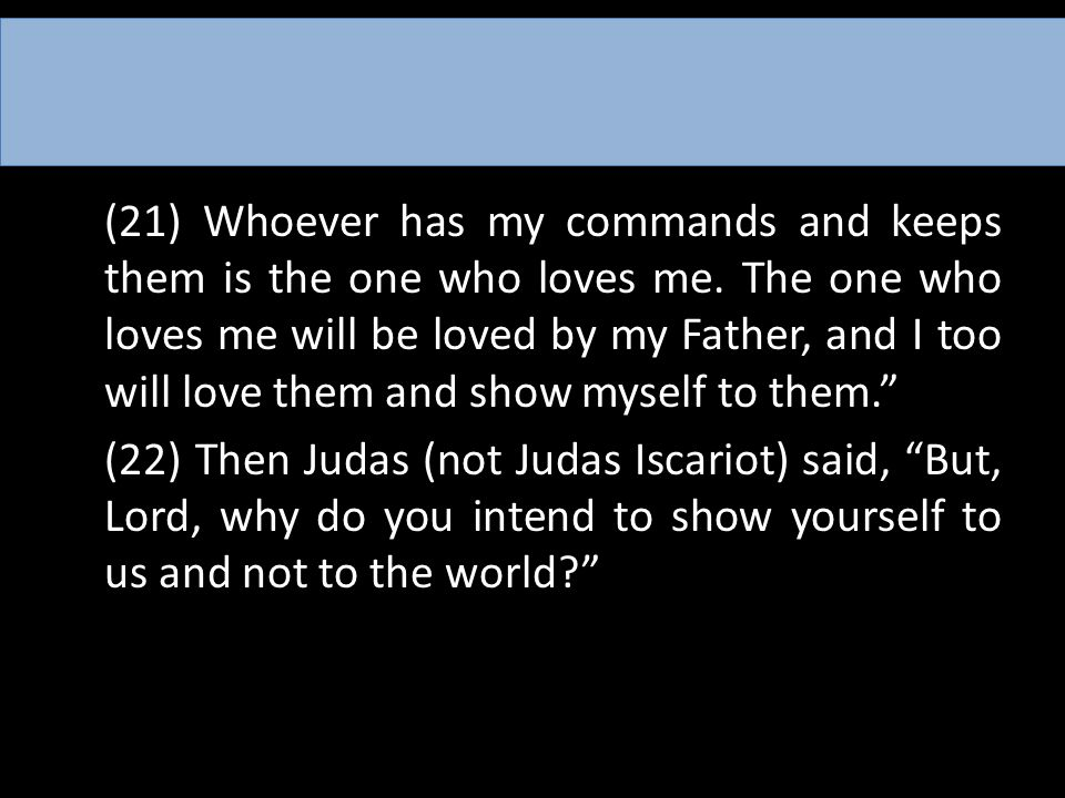 (21) Whoever has my commands and keeps them is the one who loves me. The one who loves me will be loved by my Father, and I too will love them and sho