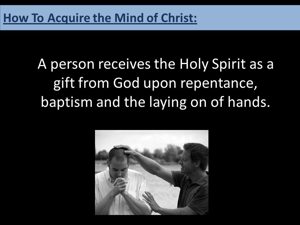 A person receives the Holy Spirit as a gift from God upon repentance, baptism and the laying on of hands. How To Acquire the Mind of Christ: