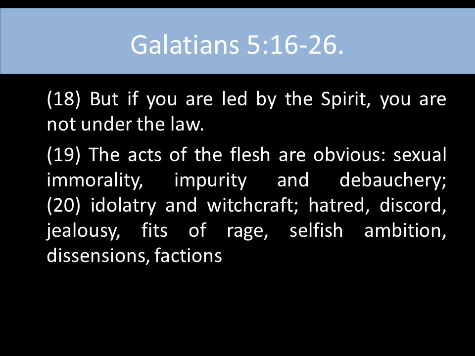 Galatians 5:16-26. (18) But if you are led by the Spirit, you are not under the law. (19) The acts of the flesh are obvious: sexual immorality, impuri