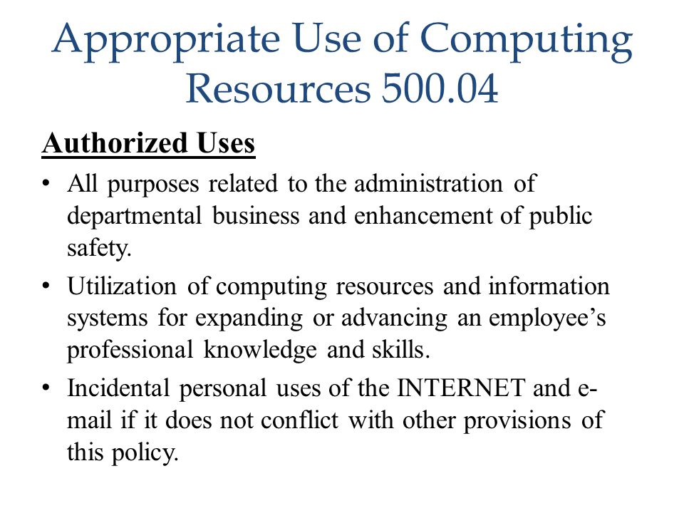 Appropriate Use of Computing Resources 500.04 Authorized Uses All purposes related to the administration of departmental business and enhancement of p