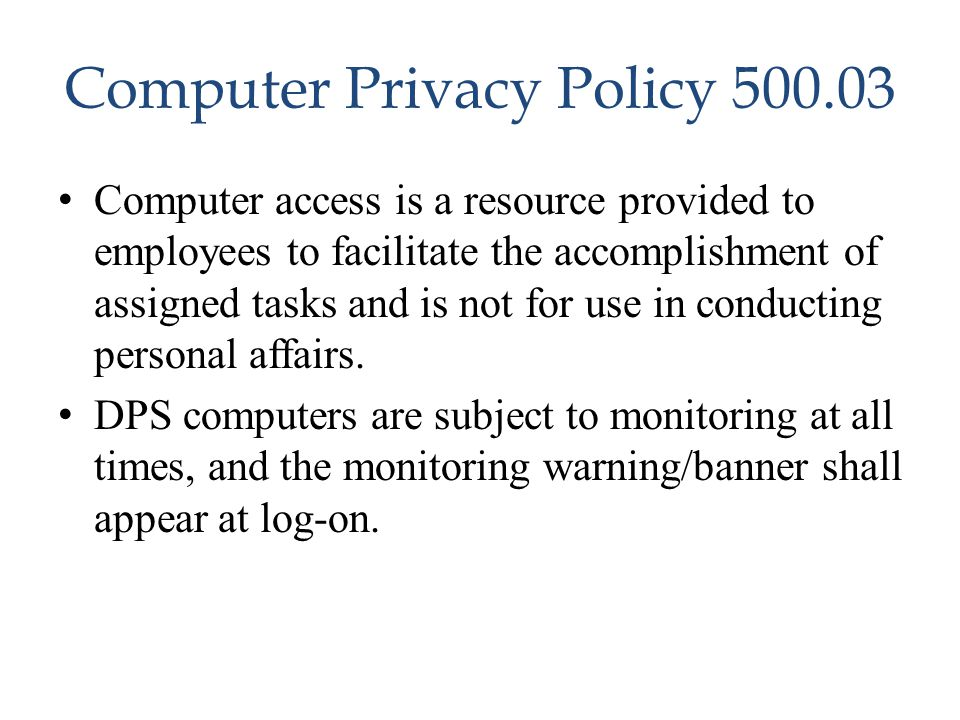 Computer Privacy Policy 500.03 Computer access is a resource provided to employees to facilitate the accomplishment of assigned tasks and is not for u