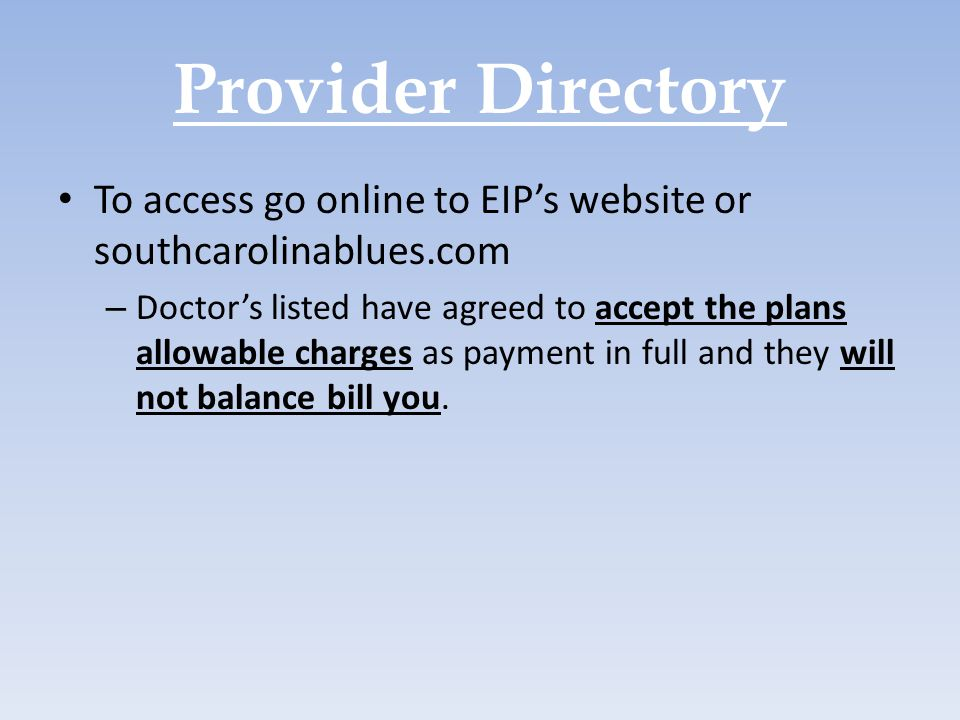 Provider Directory To access go online to EIP's website or southcarolinablues.com – Doctor's listed have agreed to accept the plans allowable charges