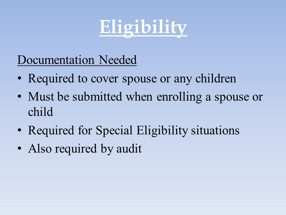 Eligibility Documentation Needed Required to cover spouse or any children Must be submitted when enrolling a spouse or child Required for Special Elig