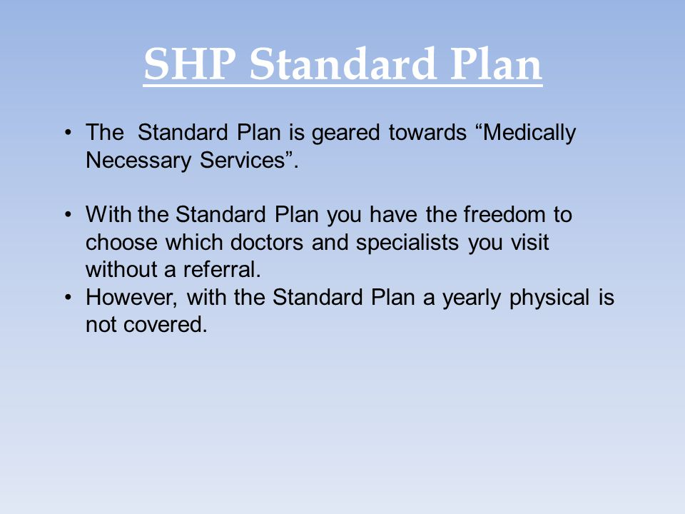 "SHP Standard Plan The Standard Plan is geared towards ""Medically Necessary Services"". With the Standard Plan you have the freedom to choose which doct"
