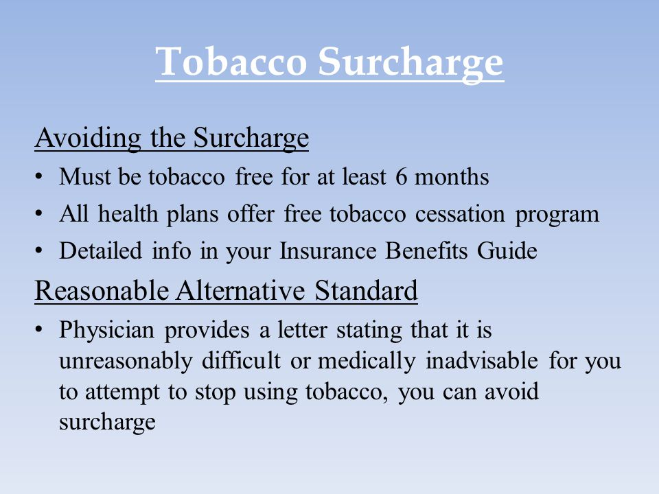 Tobacco Surcharge Avoiding the Surcharge Must be tobacco free for at least 6 months All health plans offer free tobacco cessation program Detailed inf
