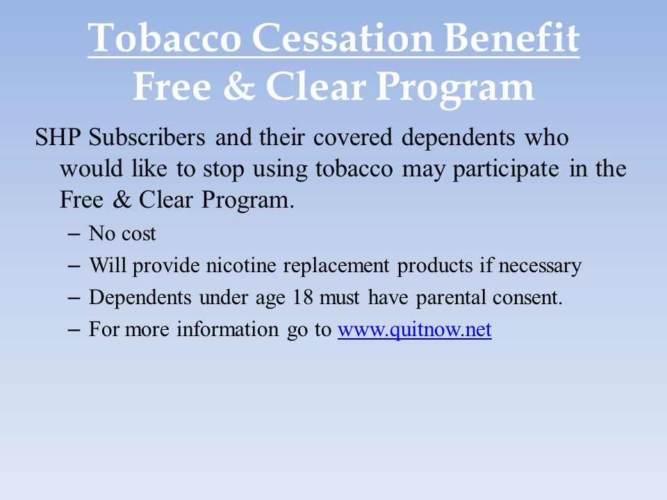 Tobacco Cessation Benefit Free & Clear Program SHP Subscribers and their covered dependents who would like to stop using tobacco may participate in th