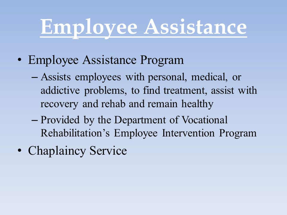 Employee Assistance Employee Assistance Program – Assists employees with personal, medical, or addictive problems, to find treatment, assist with reco