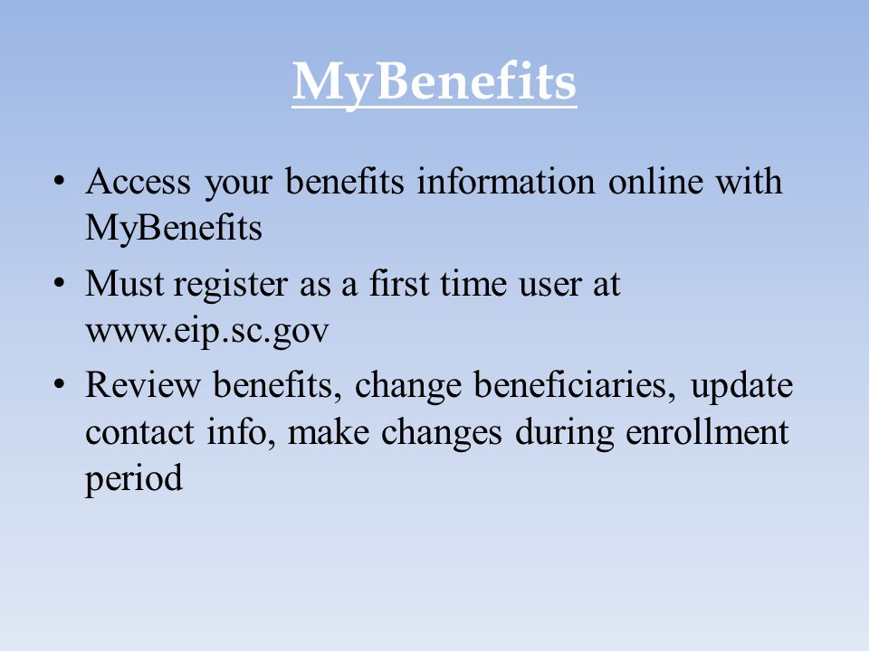 MyBenefits Access your benefits information online with MyBenefits Must register as a first time user at www.eip.sc.gov Review benefits, change benefi