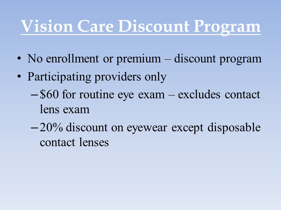 Vision Care Discount Program No enrollment or premium – discount program Participating providers only – $60 for routine eye exam – excludes contact le