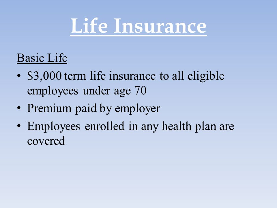 Life Insurance Basic Life $3,000 term life insurance to all eligible employees under age 70 Premium paid by employer Employees enrolled in any health
