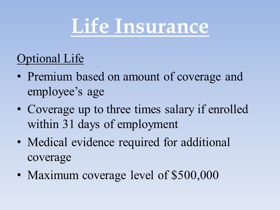 Life Insurance Optional Life Premium based on amount of coverage and employee's age Coverage up to three times salary if enrolled within 31 days of em