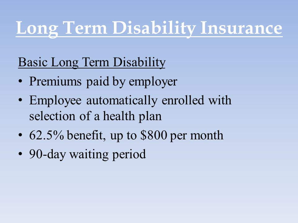 Long Term Disability Insurance Basic Long Term Disability Premiums paid by employer Employee automatically enrolled with selection of a health plan 62